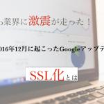 Web業界に激震!2016年12月に起きたGoogleアップデート「SSL化」が鬼畜過ぎた!